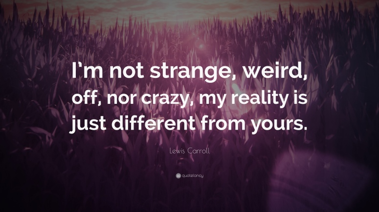 1724952-Lewis-Carroll-Quote-I-m-not-strange-weird-off-nor-crazy-my-reality.jpg